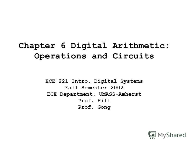 Chapter 6 Digital Arithmetic: Operations and Circuits ECE 221 Intro. Digital Systems Fall Semester 2002 ECE Department, UMASS-Amherst Prof. Hill Prof. Gong