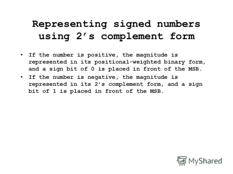 Representing signed numbers using 2s complement form If the number is positive, the magnitude is represented in its positional-weighted binary form, and a sign bit of 0 is placed in front of the MSB. If the number is negative, the magnitude is repres