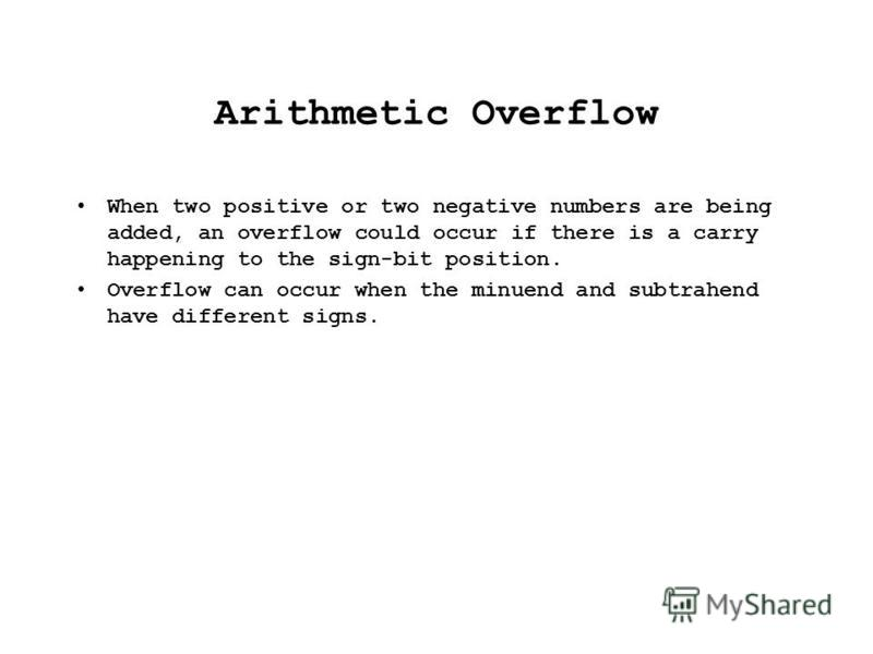 Arithmetic Overflow When two positive or two negative numbers are being added, an overflow could occur if there is a carry happening to the sign-bit position. Overflow can occur when the minuend and subtrahend have different signs.