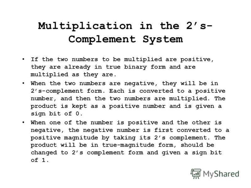 Multiplication in the 2s- Complement System If the two numbers to be multiplied are positive, they are already in true binary form and are multiplied as they are. When the two numbers are negative, they will be in 2s-complement form. Each is converte