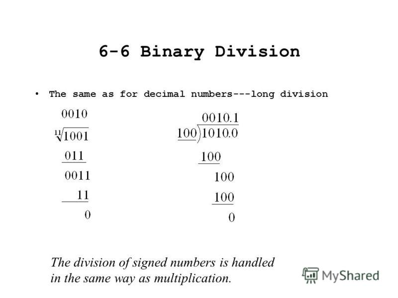 6-6 Binary Division The same as for decimal numbers---long division The division of signed numbers is handled in the same way as multiplication.