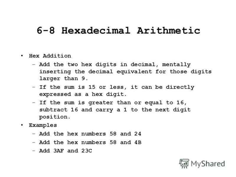 6-8 Hexadecimal Arithmetic Hex Addition –Add the two hex digits in decimal, mentally inserting the decimal equivalent for those digits larger than 9. –If the sum is 15 or less, it can be directly expressed as a hex digit. –If the sum is greater than