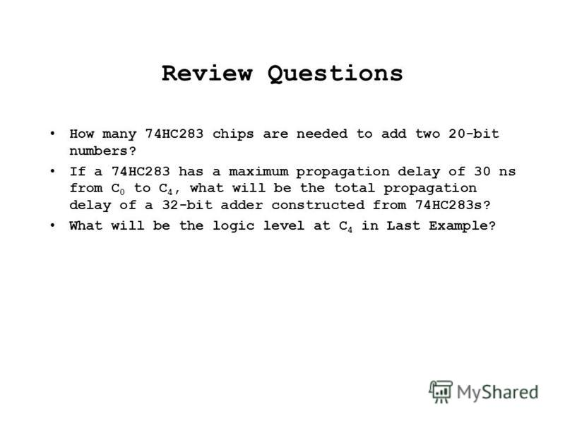 Review Questions How many 74HC283 chips are needed to add two 20-bit numbers? If a 74HC283 has a maximum propagation delay of 30 ns from C 0 to C 4, what will be the total propagation delay of a 32-bit adder constructed from 74HC283s? What will be th