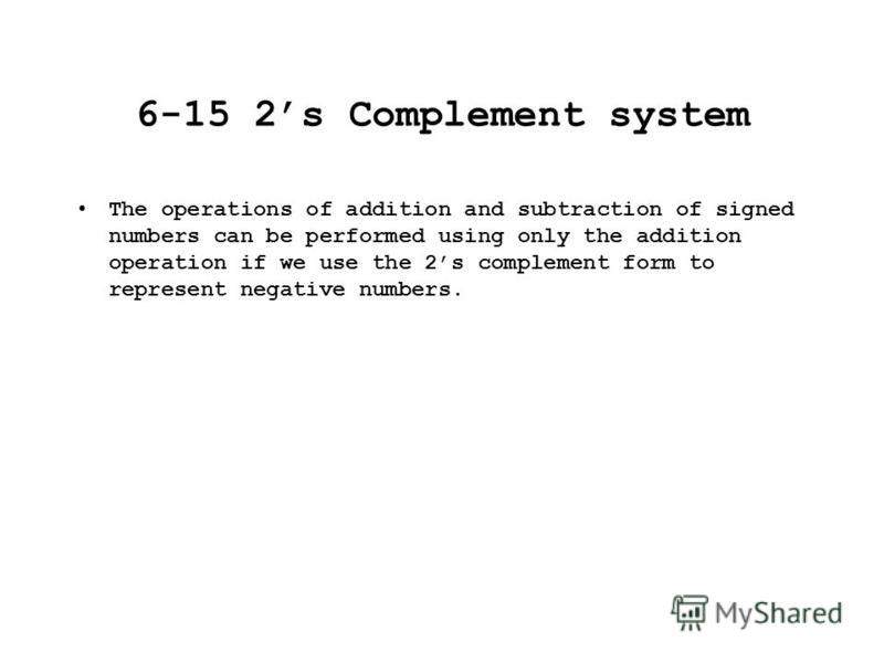 6-15 2s Complement system The operations of addition and subtraction of signed numbers can be performed using only the addition operation if we use the 2s complement form to represent negative numbers.