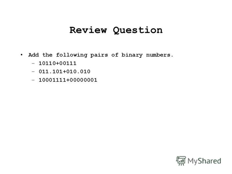Review Question Add the following pairs of binary numbers. –10110+00111 –011.101+010.010 –10001111+00000001