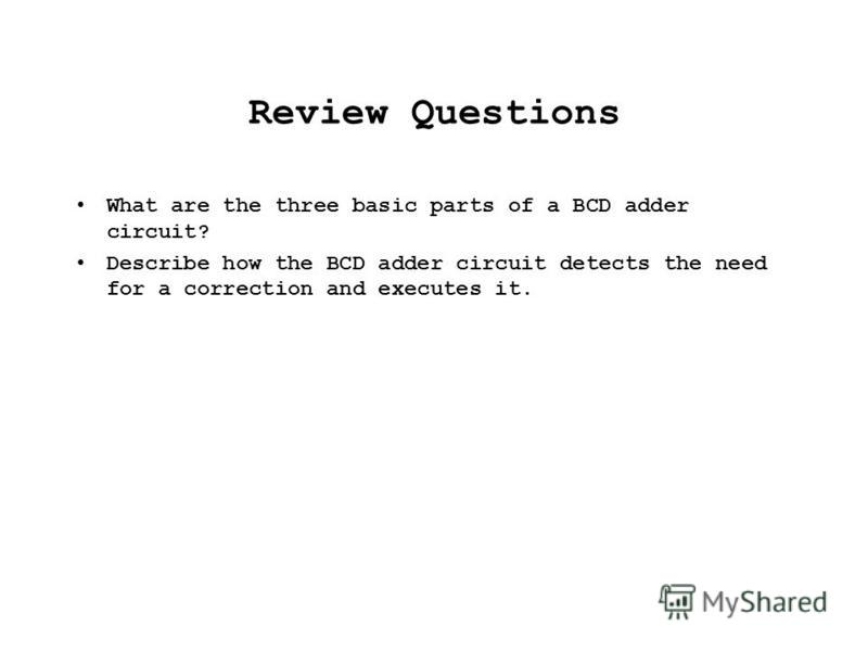 Review Questions What are the three basic parts of a BCD adder circuit? Describe how the BCD adder circuit detects the need for a correction and executes it.