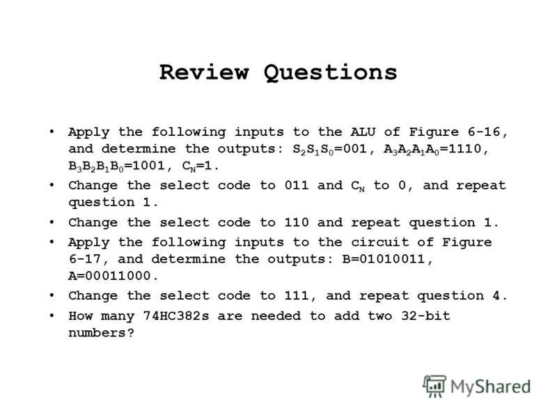 Review Questions Apply the following inputs to the ALU of Figure 6-16, and determine the outputs: S 2 S 1 S 0 =001, A 3 A 2 A 1 A 0 =1110, B 3 B 2 B 1 B 0 =1001, C N =1. Change the select code to 011 and C N to 0, and repeat question 1. Change the se