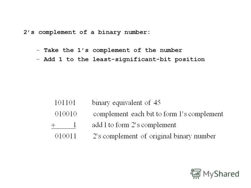 2s complement of a binary number: –Take the 1s complement of the number –Add 1 to the least-significant-bit position