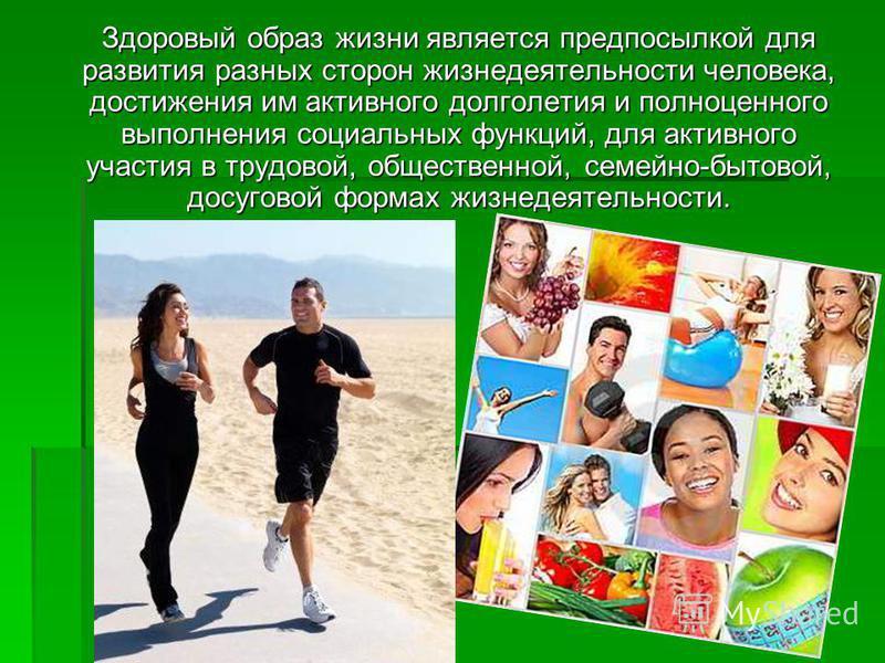 . Здоровый образ жизни является предпосылкой для развития разных сторон жизнедеятельности человека, достижения им активного долголетия и полноценного выполнения социальных функций, для активного участия в трудовой, общественной, семейно-бытовой, досу