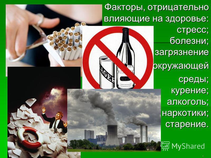 . Факторы, отрицательно влияющие на здоровье: стресс; болезни; загрязнение окружающей среды; курение; алкоголь; наркотики; старение.
