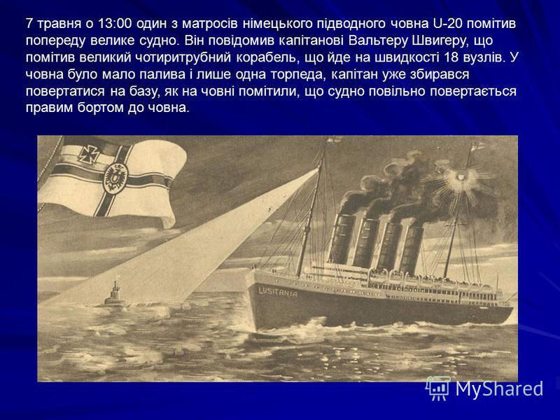 7 травня о 13:00 один з матросів німецького підводного човна U-20 помітив попереду велике судно. Він повідомив капітанові Вальтеру Швигеру, що помітив великий чотиритрубний корабель, що йде на швидкості 18 вузлів. У човна було мало палива і лише одна