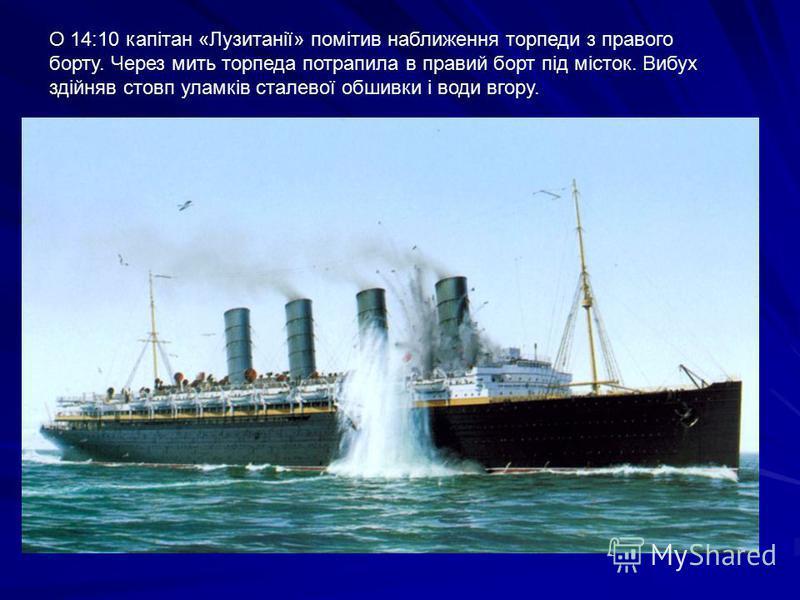 О 14:10 капітан «Лузитанії» помітив наближення торпеди з правого борту. Через мить торпеда потрапила в правий борт під місток. Вибух здійняв стовп уламків сталевої обшивки і води вгору.