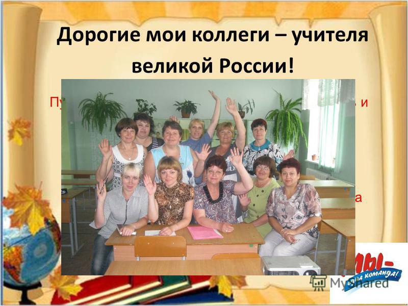 Дорогие мои коллеги – учителя великой России! Пусть никогда не покидает Вас желание творить и побуждать к творчеству! Пусть каждый день приносит Вашим ученикам счастье узнавания! Пусть через Ваше учительское слово красота и доброта входят в ребячьи с