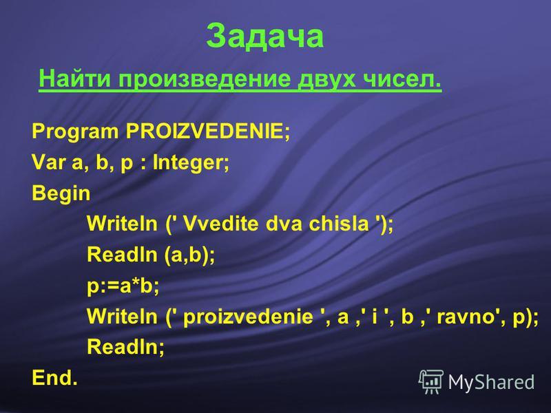 Задача Найти произведение двух чисел. Program PROIZVEDENIE; Var a, b, p : Integer; Begin Writeln (' Vvedite dva chisla '); Readln (а,b); р:=а*b; Writeln (' proizvedenie ', а,' i ', b,' ravno', р); Readln; End.