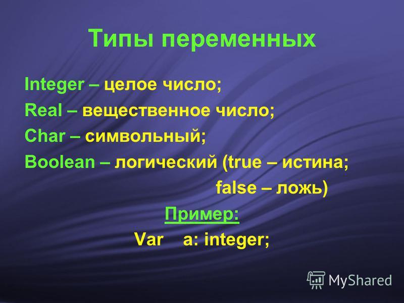 Типы переменных Integer – целое число; Real – вещественное число; Char – символьный; Boolean – логический (true – истина; false – ложь) Пример: Var a: integer;