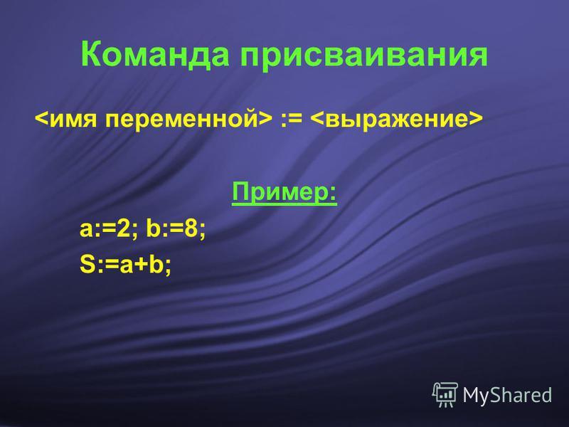 Команда присваивания := Пример: а:=2; b:=8; S:=а+b;