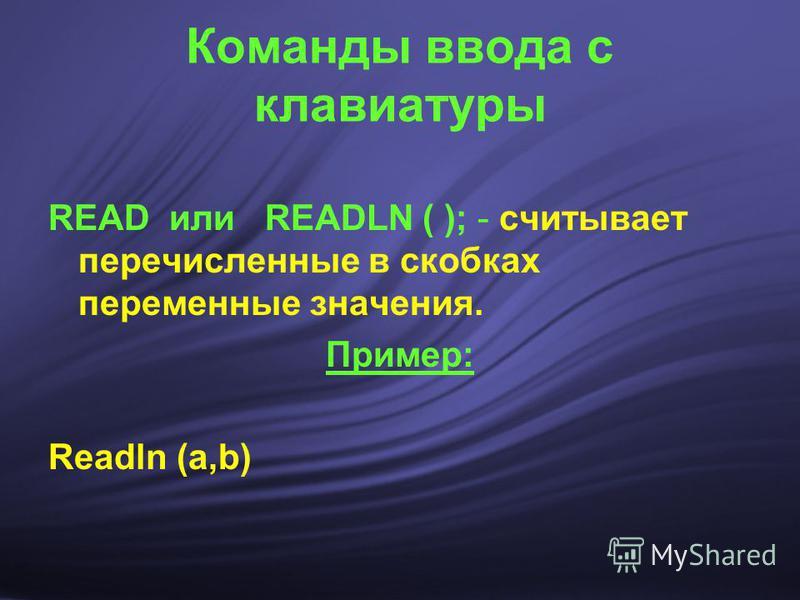 Команды ввода с клавиатуры READ или READLN ( ); - считывает перечисленные в скобках переменные значения. Пример: Readln (a,b)