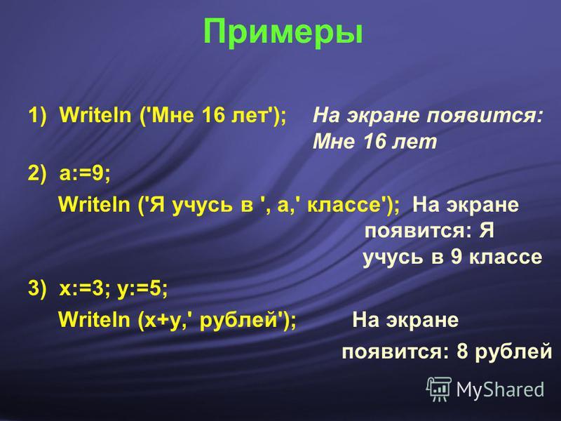 Примеры 1) Writeln ('Мне 16 лет'); На экране появится: Мне 16 лет 2) a:=9; Writeln ('Я учусь в ', а,' классе'); На экране появится: Я учусь в 9 классе 3) х:=3; у:=5; Writeln (х+у,' рублей'); На экране появится: 8 рублей
