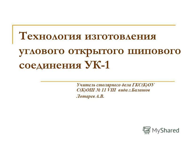 Технология изготовления углового открытого шипового соединения УК-1 Учитель столярного дела ГКС(К)ОУ С(К)ОШ 11 VIII вида г.Балашов Лотарев А.В.