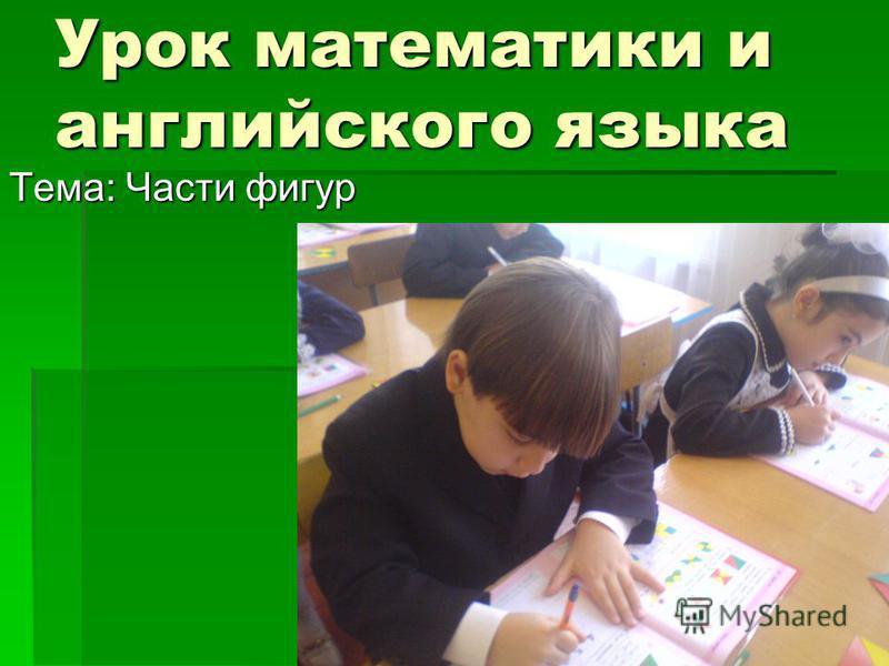 Урок математики и английского языка Тема: Части фигур