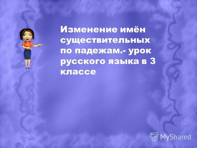 Изменение имён существительных по падежам.- урок русского языка в 3 классе