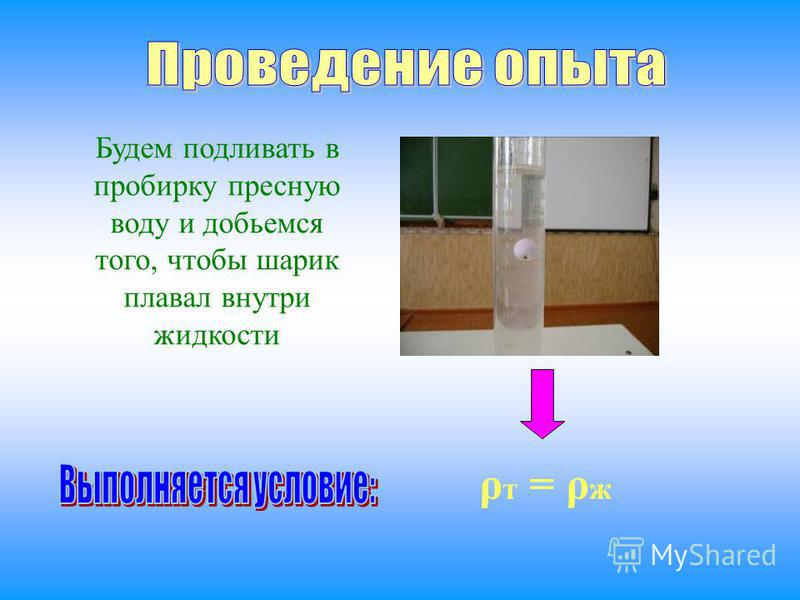 Будем подливать в пробирку пресную воду и добьемся того, чтобы шарик плавал внутри жидкости ρ т = ρ ж