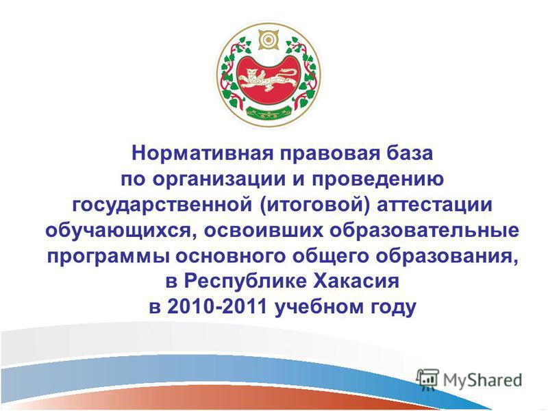 Нормативная правовая база по организации и проведению государственной (итоговой) аттестации обучающихся, освоивших образовательные программы основного общего образования, в Республике Хакасия в 2010-2011 учебном году