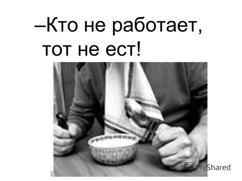 –Кто не работает, тот не ест!