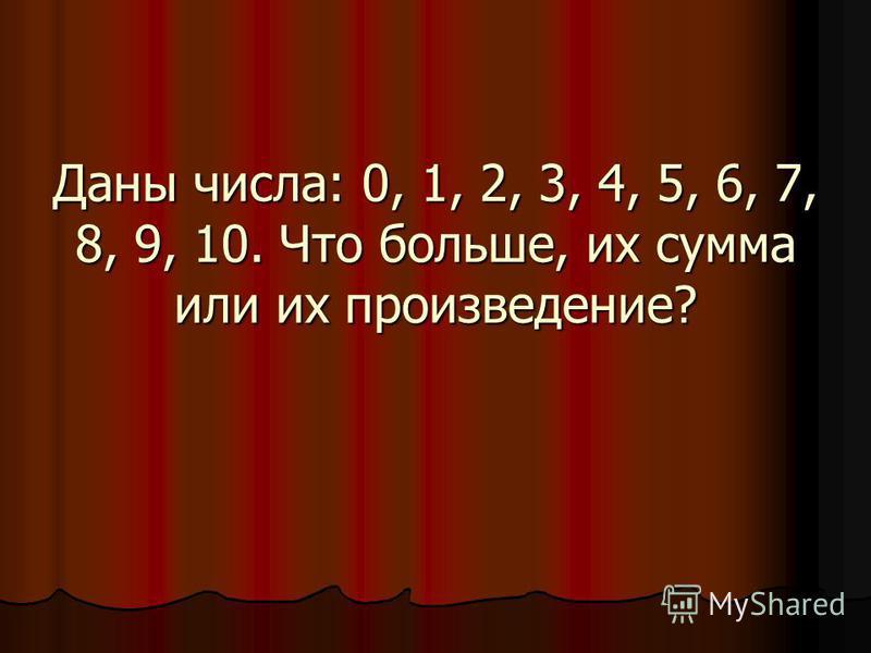 Даны числа: 0, 1, 2, 3, 4, 5, 6, 7, 8, 9, 10. Что больше, их сумма или их произведение?