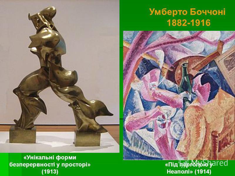 «Унікальні форми безперервності у просторі» (1913) Умберто Боччоні 1882-1916 «Під перголою у Неаполі» (1914)