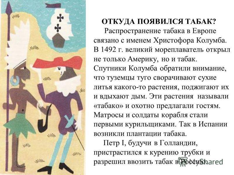 ОТКУДА ПОЯВИЛСЯ ТАБАК? Распространение табака в Европе связано с именем Христофора Колумба. В 1492 г. великий мореплаватель открыл не только Америку, но и табак. Спутники Колумба обратили внимание, что туземцы туго сворачивают сухие литья какого-то р