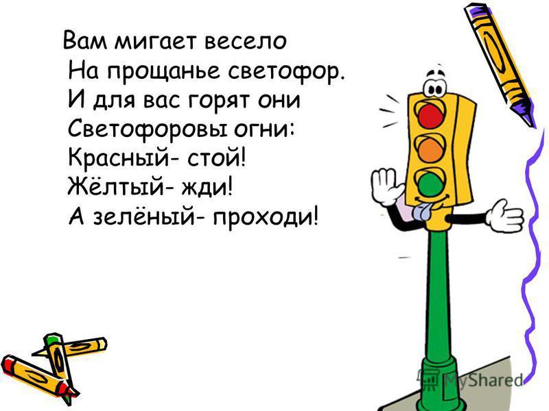 Вам мигает весело На прощанье светофор. И для вас горят они Светофоровы огни: Красный- стой! Жёлтый- жди! А зелёный- проходи!