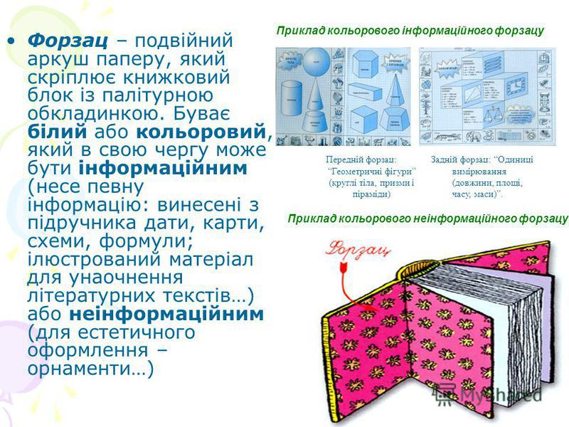 Форзац – подвійний аркуш паперу, який скріплює книжковий блок із палітурною обкладинкою. Буває білий або кольоровий, який в свою чергу може бути інформаційним (несе певну інформацію: винесені з підручника дати, карти, схеми, формули; ілюстрований мат