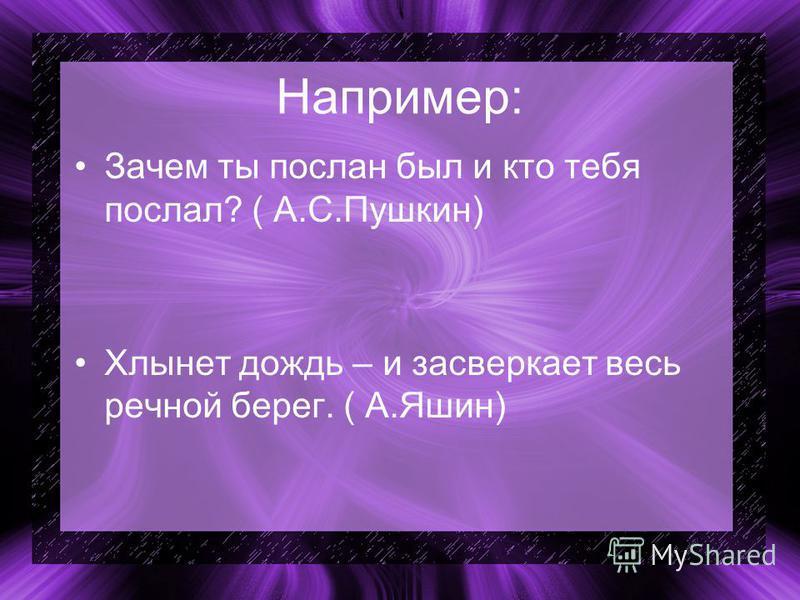 Например: Зачем ты послан был и кто тебя послал? ( А.С.Пушкин) Хлынет дождь – и засверкает весь речной берег. ( А.Яшин)