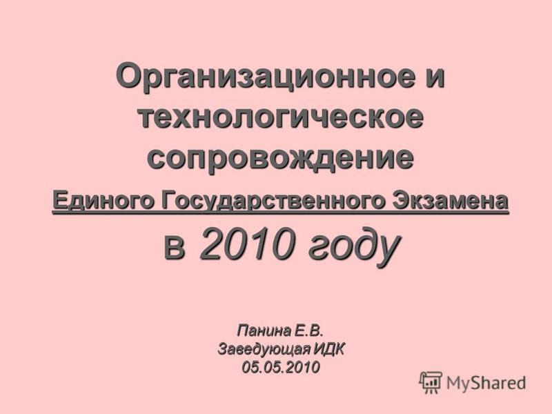 Организационное и технологическое сопровождение Единого Государственного Экзамена в 2010 году Панина Е.В. Заведующая ИДК 05.05.2010