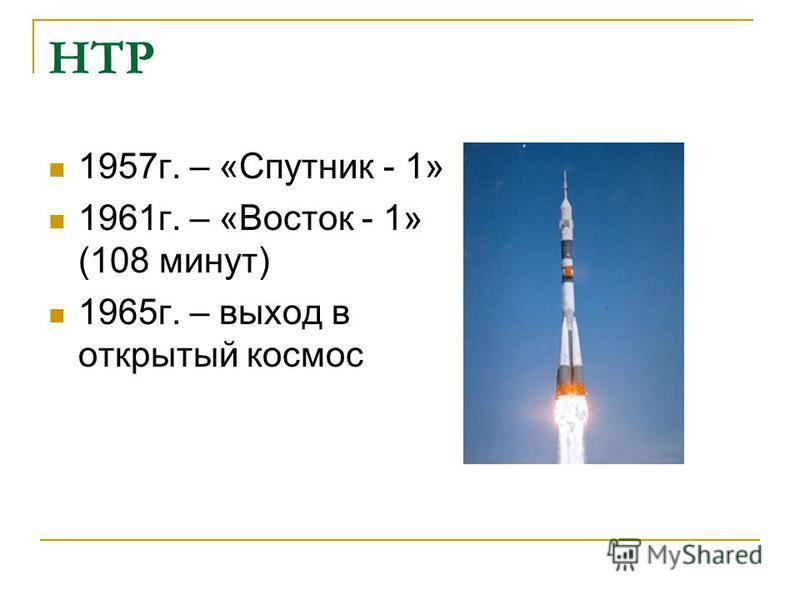 НТР 1957 г. – «Спутник - 1» 1961 г. – «Восток - 1» (108 минут) 1965 г. – выход в открытый космос