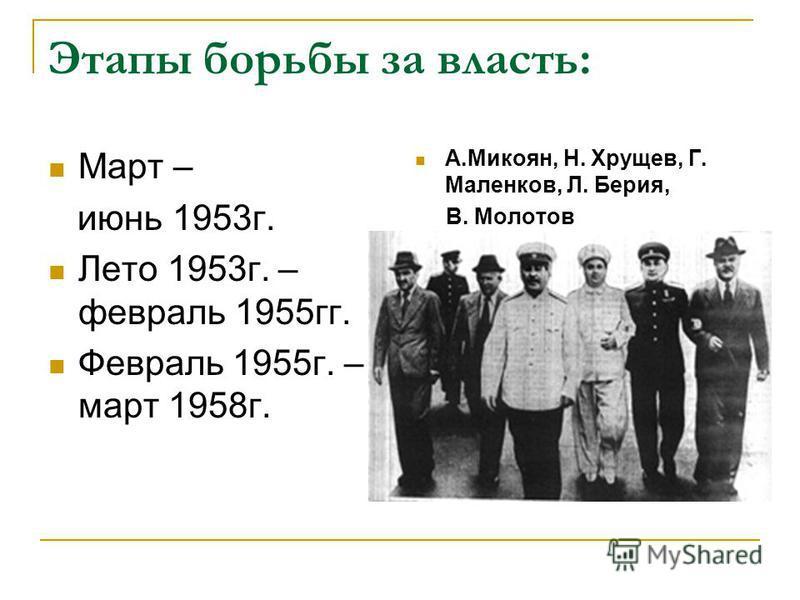 Этапы борьбы за власть: Март – июнь 1953 г. Лето 1953 г. – февраль 1955 гг. Февраль 1955 г. – март 1958 г. А.Микоян, Н. Хрущев, Г. Маленков, Л. Берия, В. Молотов