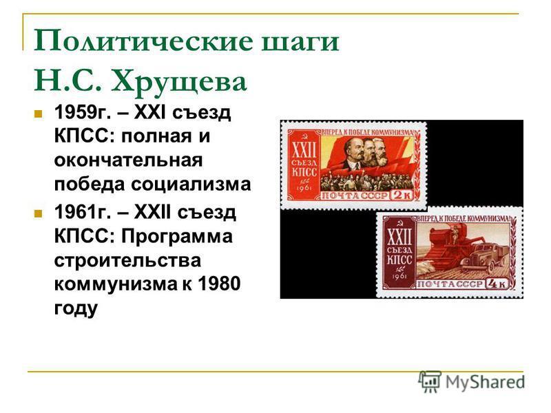 Политические шаги Н.С. Хрущева 1959 г. – XXI съезд КПСС: полная и окончательная победа социализма 1961 г. – XXII съезд КПСС: Программа строительства коммунизма к 1980 году