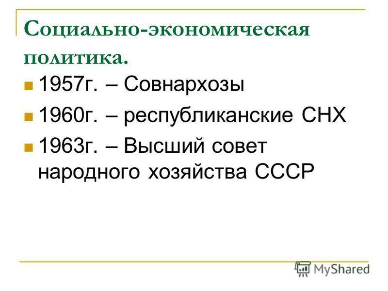 Социально-экономическая политика. 1957 г. – Совнархозы 1960 г. – республиканские СНХ 1963 г. – Высший совет народного хозяйства СССР