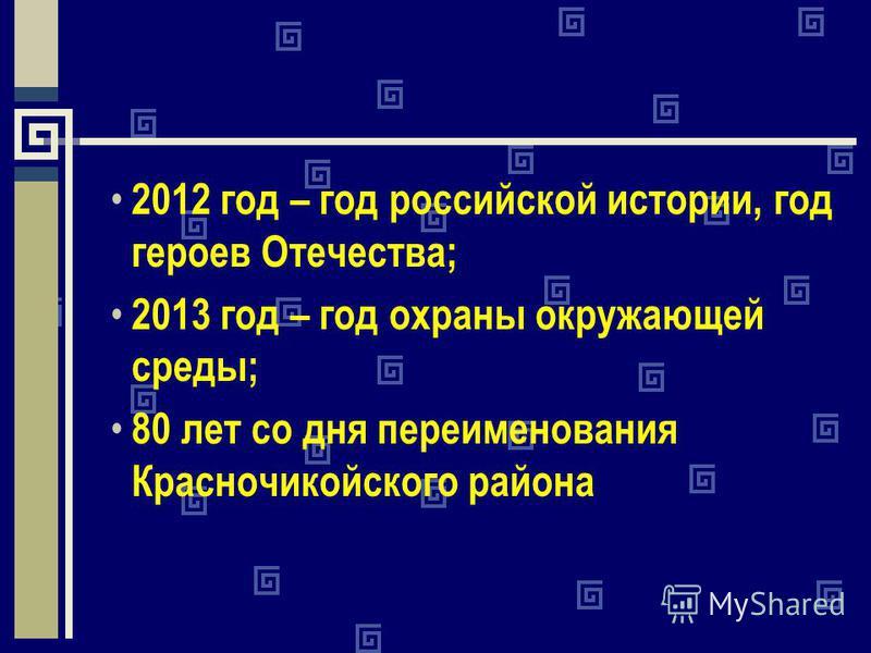 2012 год – год российской истории, год героев Отечества; 2013 год – год охраны окружающей среды; 80 лет со дня переименования Красночикойского района