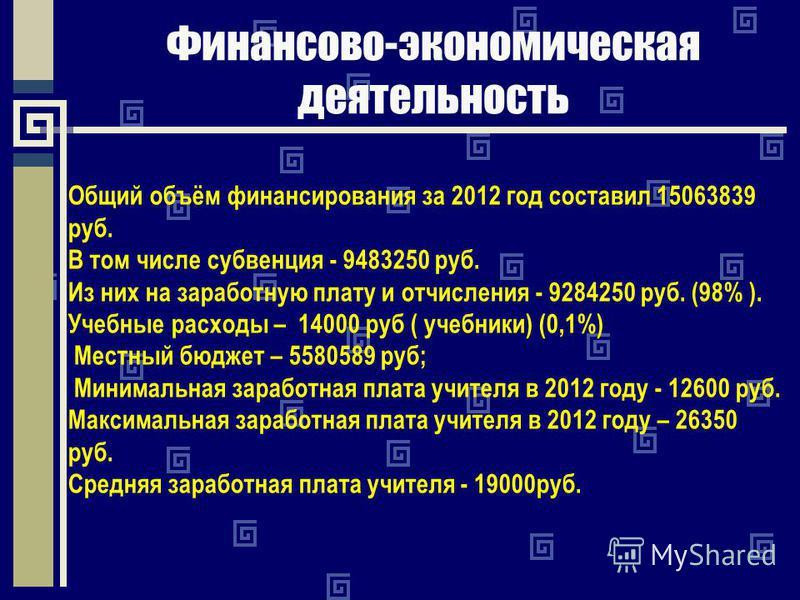 Финансово-экономическая деятельность Общий объём финансирования за 2012 год составил 15063839 руб. В том числе субвенция - 9483250 руб. Из них на заработную плату и отчисления - 9284250 руб. (98% ). Учебные расходы – 14000 руб ( учебники) (0,1%) Мест