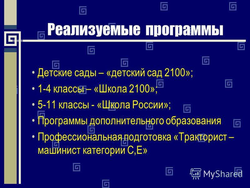 Реализуемые программы Детские сады – «детский сад 2100»; 1-4 классы – «Школа 2100»; 5-11 классы - «Школа России»; Программы дополнительного образования Профессиональная подготовка «Тракторист – машинист категории С,Е»