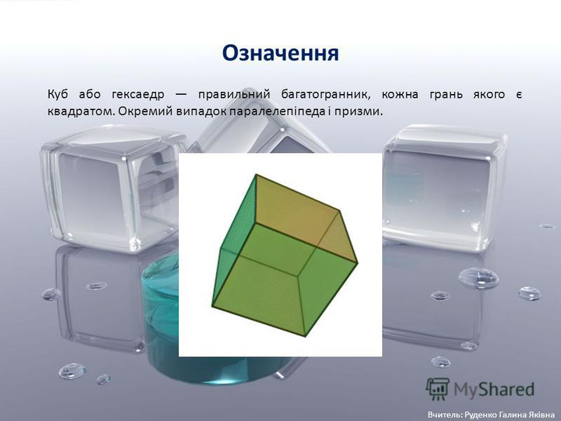 Означення Куб або гексаедр правильний багатогранник, кожна грань якого є квадратом. Окремий випадок паралелепіпеда і призми. Вчитель: Руденко Галина Яківна