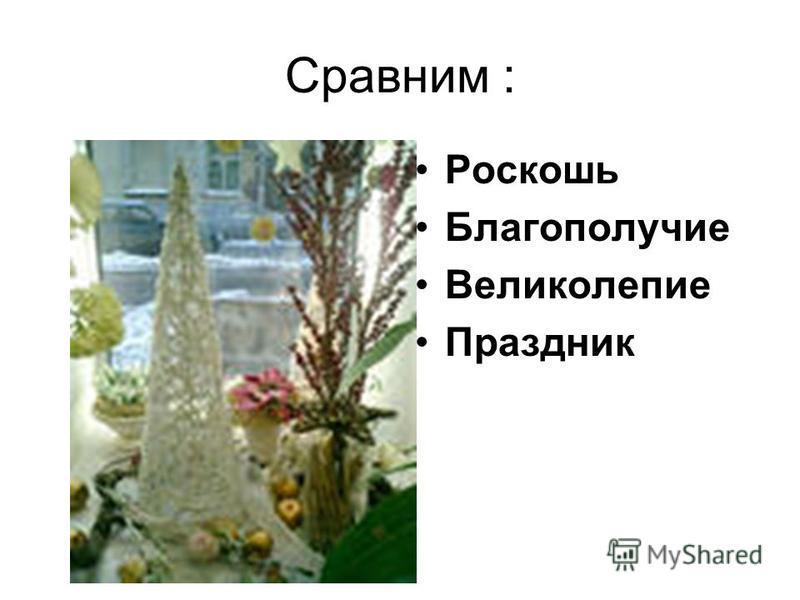 Сравним : Роскошь Благополучие Великолепие Праздник