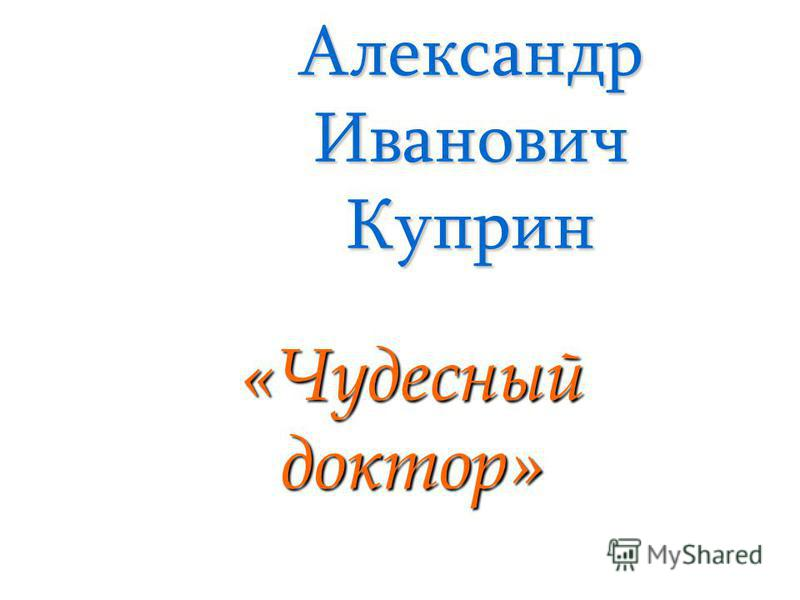 Александр Иванович Куприн «Чудесный доктор»