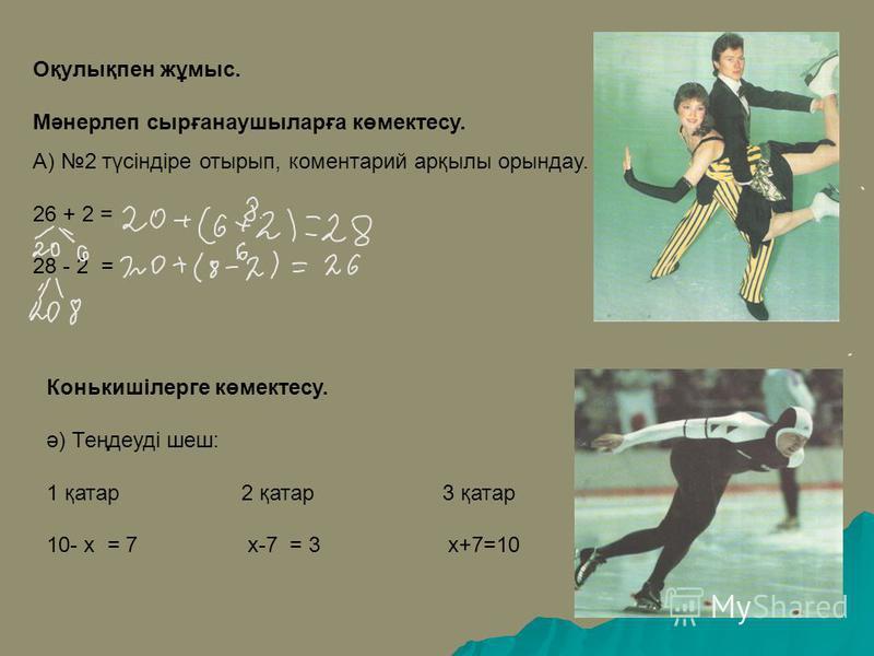 Оқулықпен жұмыс. Мәнерлеп сырғанаушыларға көмектесу. А) 2 түсіндіре отырып, коментарий арқылы орындау. 26 + 2 = 28 - 2 = Конькишілерге көмектесу. ә) Теңдеуді шеш: 1 қатар 2 қатар 3 қатар 10- х = 7 х-7 = 3 х+7=10