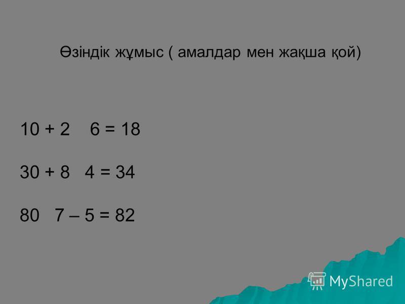 Өзіндік жұмыс ( амалдар мен жақша қой) 10 + 2 6 = 18 30 + 8 4 = 34 80 7 – 5 = 82