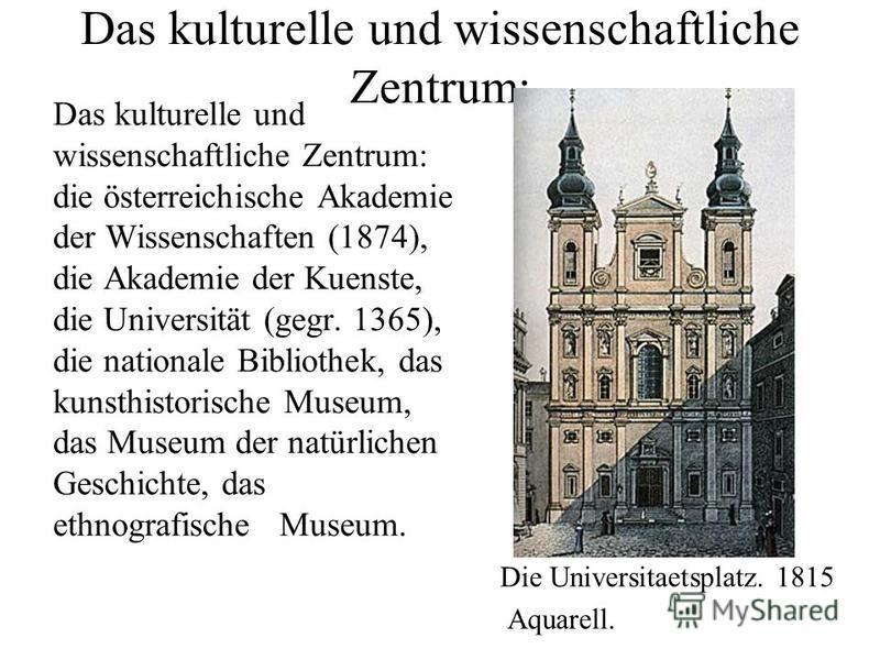 Das kulturelle und wissenschaftliche Zentrum: Das kulturelle und wissenschaftliche Zentrum: die österreichische Akademie der Wissenschaften (1874), die Akademie der Kuenste, die Universität (gegr. 1365), die nationale Bibliothek, das kunsthistorische