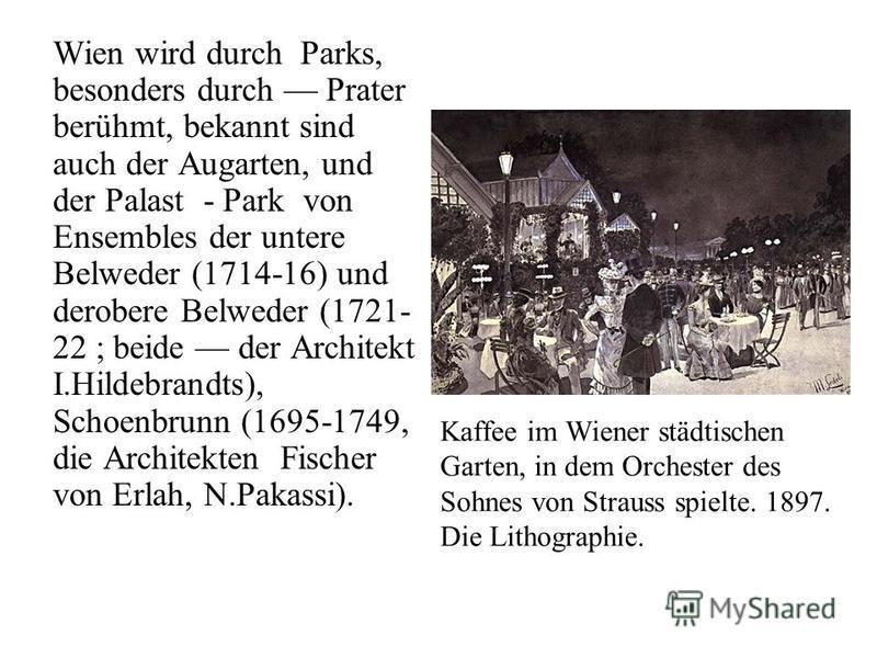 Wien wird durch Parks, besonders durch Prater berühmt, bekannt sind auch der Augarten, und der Palast - Park von Ensembles der untere Belweder (1714-16) und derobere Belweder (1721- 22 ; beide der Architekt I.Hildebrandts), Schoenbrunn (1695-1749, di