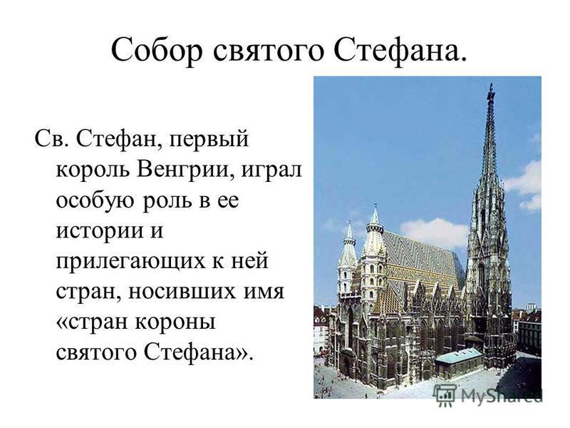 Собор святого Стефана. Св. Стефан, первый король Венгрии, играл особую роль в ее истории и прилегающих к ней стран, носивших имя «стран короны святого Стефана».